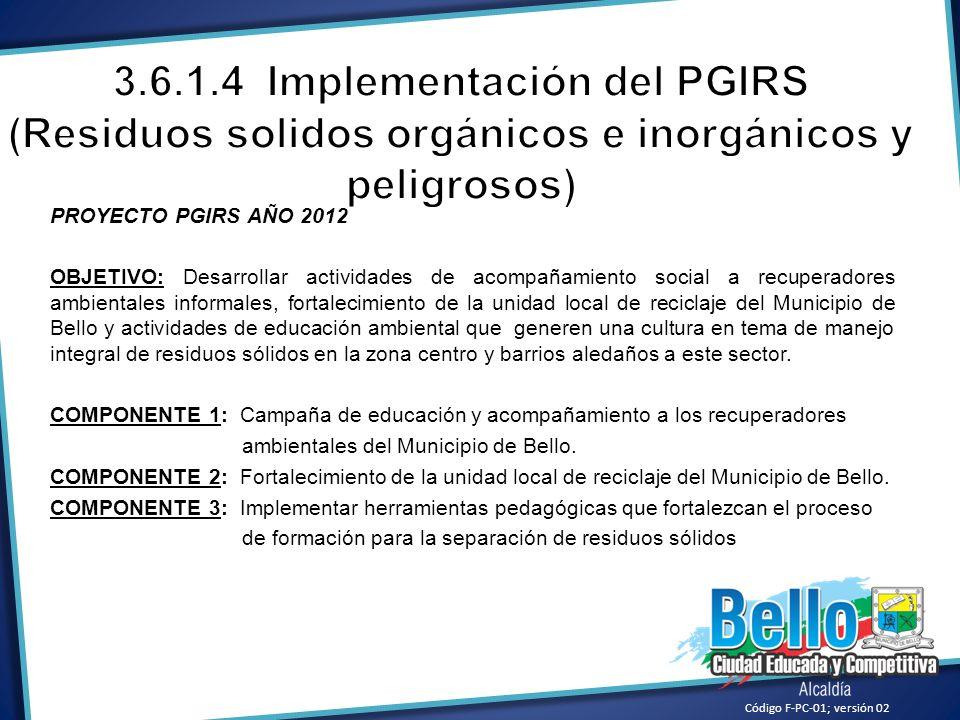 Código F-PC-01; versión 02 PROYECTO PGIRS AÑO 2012 OBJETIVO: Desarrollar actividades de acompañamiento social a recuperadores ambientales informales,
