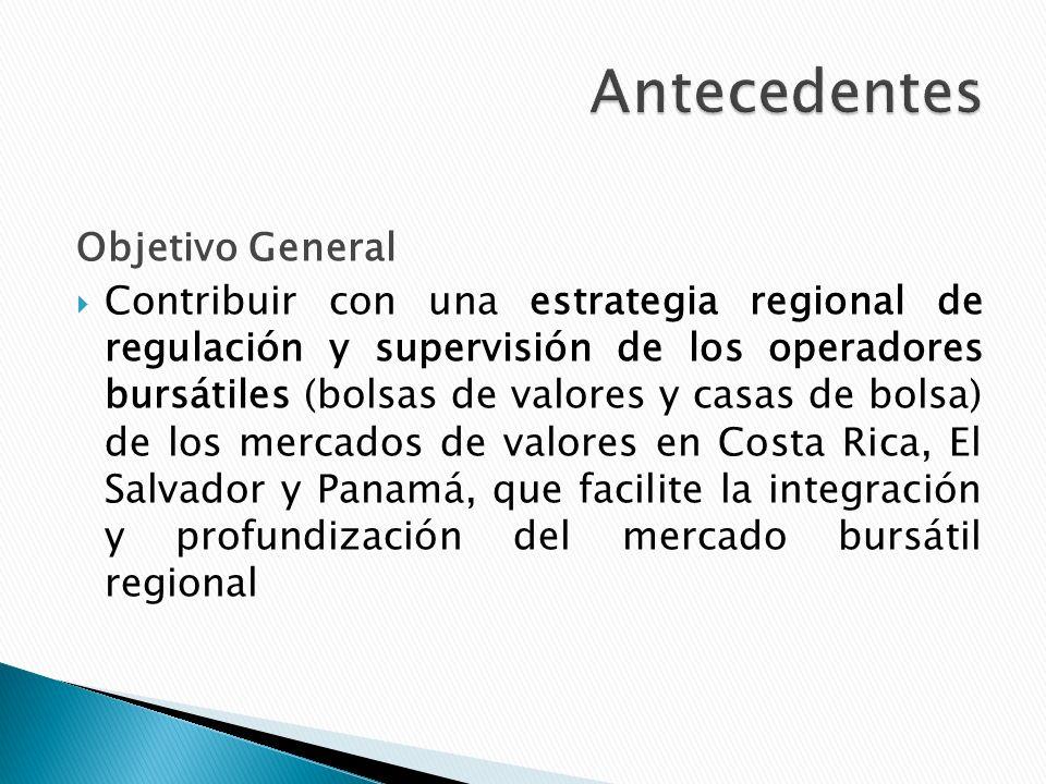 Objetivo General Contribuir con una estrategia regional de regulación y supervisión de los operadores bursátiles (bolsas de valores y casas de bolsa) de los mercados de valores en Costa Rica, El Salvador y Panamá, que facilite la integración y profundización del mercado bursátil regional