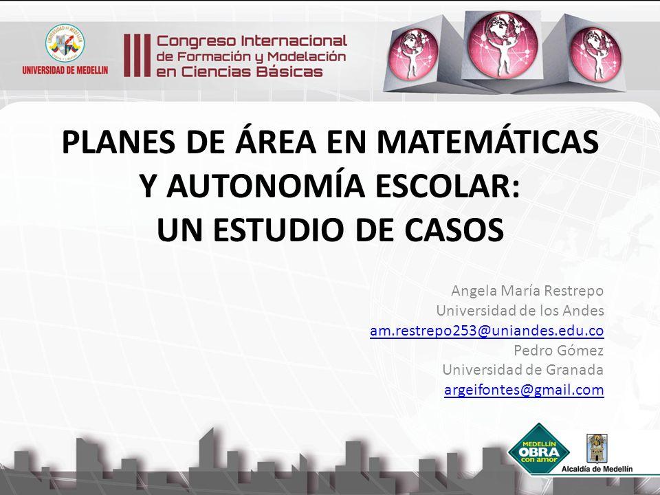 PLANES DE ÁREA EN MATEMÁTICAS Y AUTONOMÍA ESCOLAR: UN ESTUDIO DE CASOS Angela María Restrepo Universidad de los Andes am.restrepo253@uniandes.edu.co P