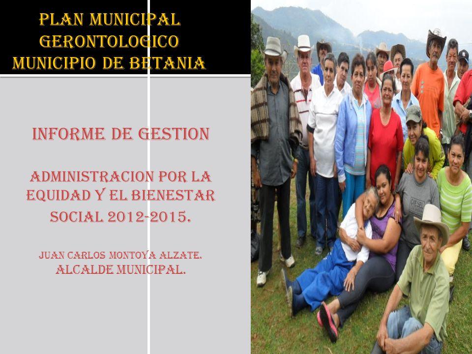 PLAN MUNICIPAL GERONTOLOGICO MUNICIPIO DE BETANIA INFORME DE GESTION ADMINISTRACION POR LA EQUIDAD Y EL BIENESTAR SOCIAL 2012-2015. JUAN CARLOS MONTOY