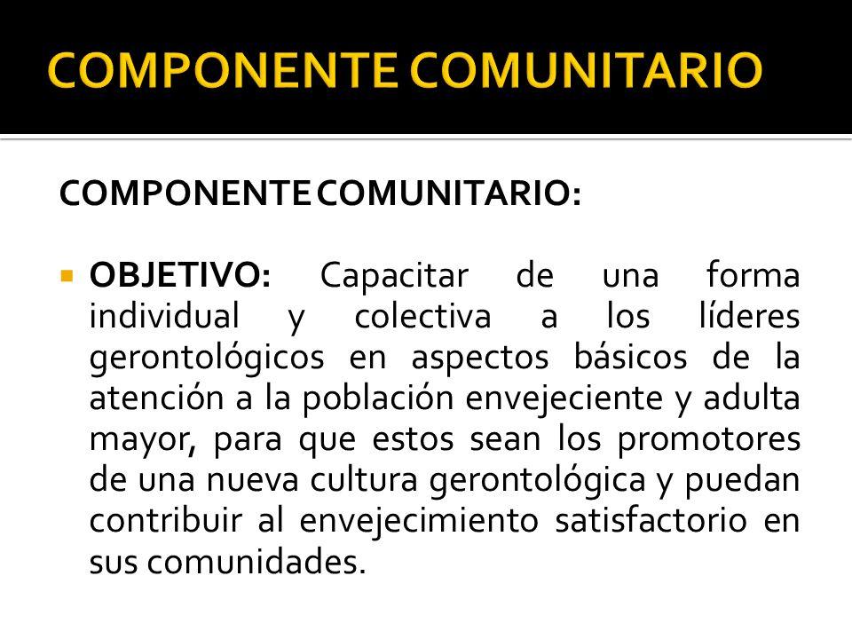COMPONENTE COMUNITARIO: OBJETIVO: Capacitar de una forma individual y colectiva a los líderes gerontológicos en aspectos básicos de la atención a la p