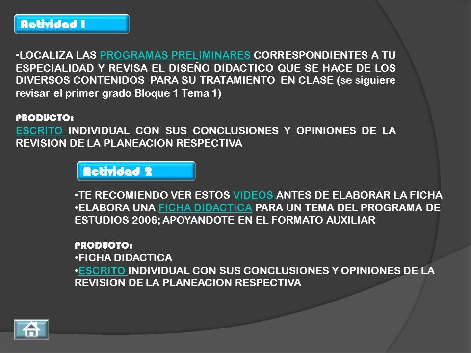 LOCALIZA LAS PROGRAMAS PRELIMINARES CORRESPONDIENTES A TU ESPECIALIDAD Y REVISA EL DISEÑO DIDACTICO QUE SE HACE DE LOS DIVERSOS CONTENIDOS PARA SU TRATAMIENTO EN CLASE (se siguiere revisar el primer grado Bloque 1 Tema 1)PROGRAMAS PRELIMINARES PRODUCTO: ESCRITO ESCRITO INDIVIDUAL CON SUS CONCLUSIONES Y OPINIONES DE LA REVISION DE LA PLANEACION RESPECTIVA TE RECOMIENDO VER ESTOS VIDEOS ANTES DE ELABORAR LA FICHAVIDEOS ELABORA UNA FICHA DIDACTICA PARA UN TEMA DEL PROGRAMA DE ESTUDIOS 2006; APOYANDOTE EN EL FORMATO AUXILIARFICHA DIDACTICA PRODUCTO: FICHA DIDACTICA ESCRITO INDIVIDUAL CON SUS CONCLUSIONES Y OPINIONES DE LA REVISION DE LA PLANEACION RESPECTIVA ESCRITO Actividad 1 Actividad 2