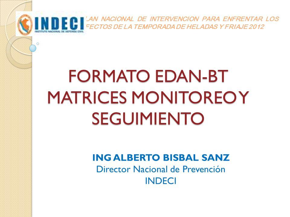 FORMATO EDAN-BT MATRICES MONITOREO Y SEGUIMIENTO ING ALBERTO BISBAL SANZ Director Nacional de Prevención INDECI PLAN NACIONAL DE INTERVENCION PARA ENF