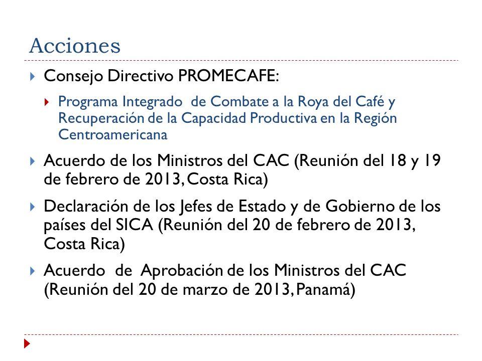 Acciones Consejo Directivo PROMECAFE: Programa Integrado de Combate a la Roya del Café y Recuperación de la Capacidad Productiva en la Región Centroamericana Acuerdo de los Ministros del CAC (Reunión del 18 y 19 de febrero de 2013, Costa Rica) Declaración de los Jefes de Estado y de Gobierno de los países del SICA (Reunión del 20 de febrero de 2013, Costa Rica) Acuerdo de Aprobación de los Ministros del CAC (Reunión del 20 de marzo de 2013, Panamá)