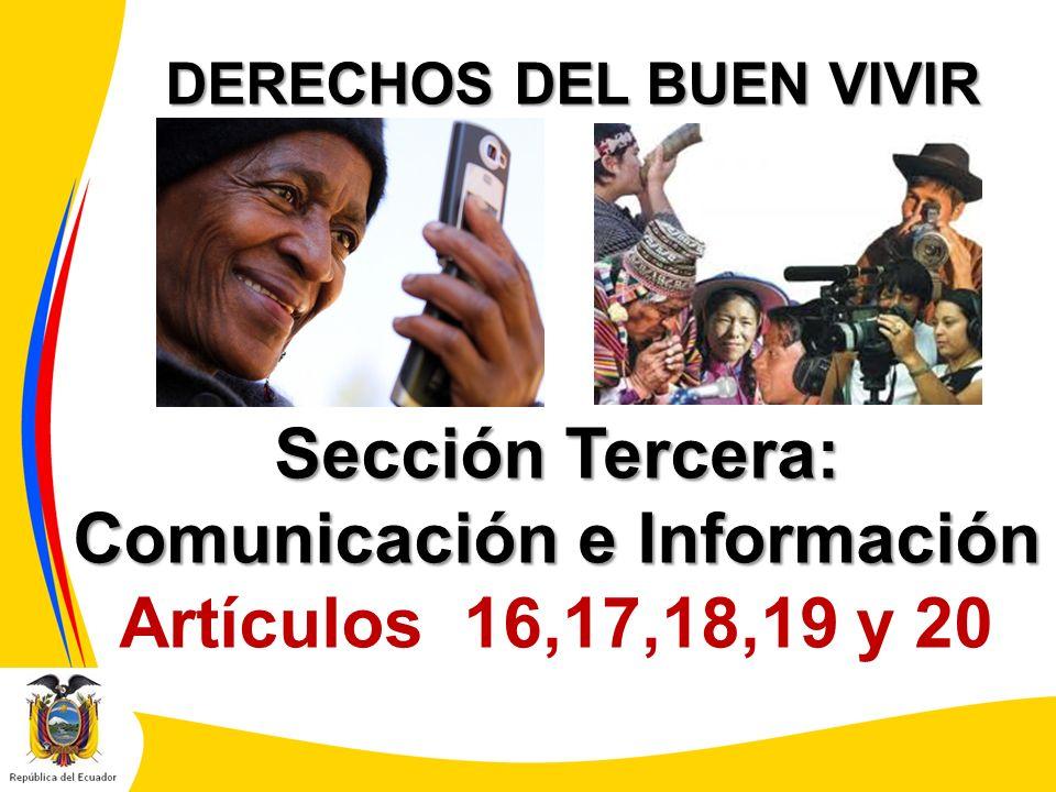 DERECHOS DEL BUEN VIVIR Sección Tercera: Comunicación e Información Artículos 16,17,18,19 y 20