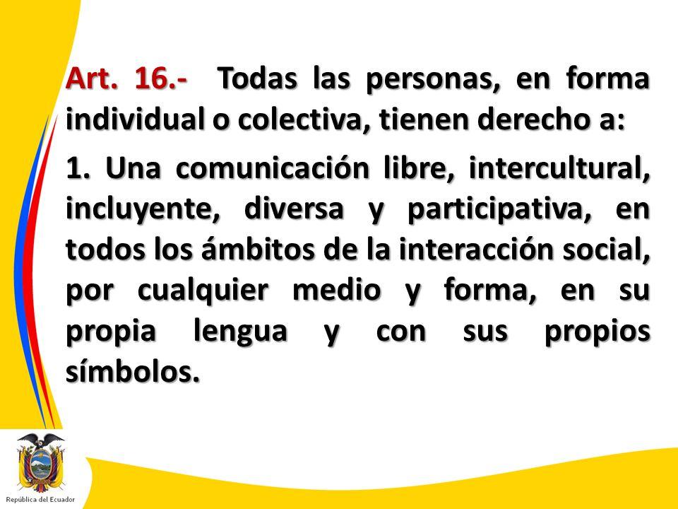 Art. 16.- Todas las personas, en forma individual o colectiva, tienen derecho a: 1. Una comunicación libre, intercultural, incluyente, diversa y parti