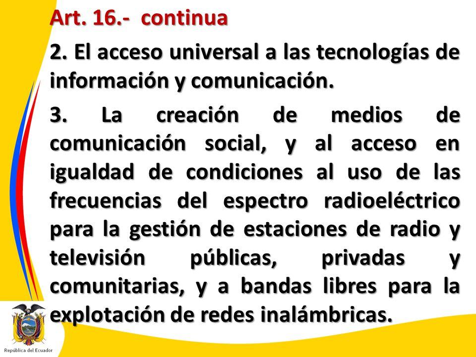 Art. 16.- continua 2. El acceso universal a las tecnologías de información y comunicación. 3. La creación de medios de comunicación social, y al acces