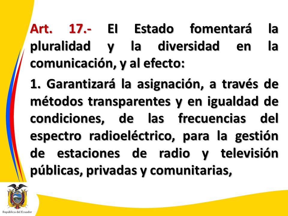 Art. 17.- EI Estado fomentará la pluralidad y la diversidad en la comunicación, y al efecto: 1. Garantizará la asignación, a través de métodos transpa