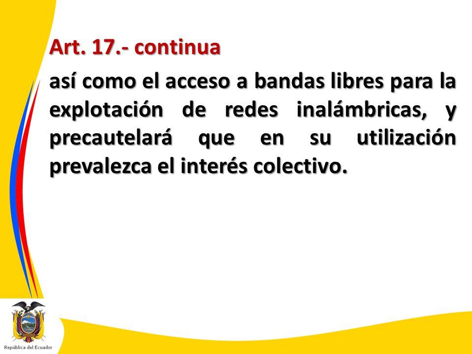 Art. 17.- continua así como el acceso a bandas libres para la explotación de redes inalámbricas, y precautelará que en su utilización prevalezca el in