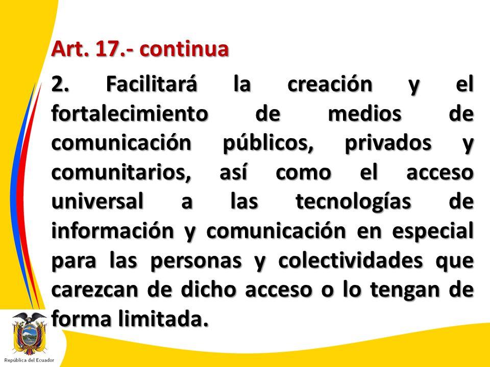 Art. 17.- continua 2. Facilitará la creación y el fortalecimiento de medios de comunicación públicos, privados y comunitarios, así como el acceso univ
