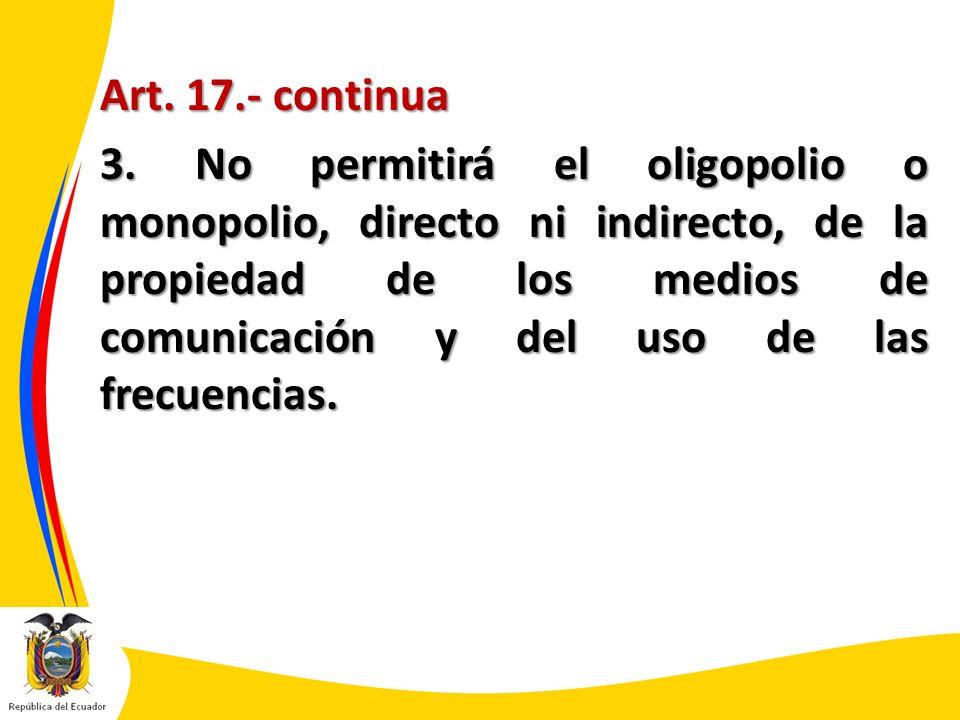 Art. 17.- continua 3. No permitirá el oligopolio o monopolio, directo ni indirecto, de la propiedad de los medios de comunicación y del uso de las fre