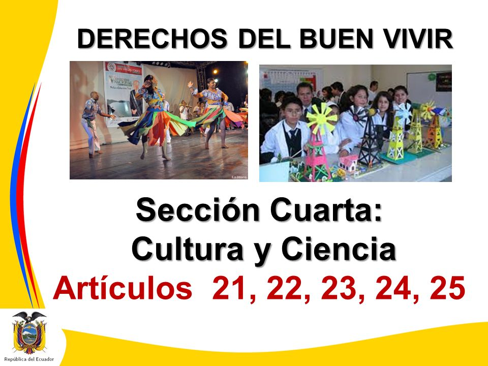 DERECHOS DEL BUEN VIVIR Sección Cuarta: Cultura y Ciencia Cultura y Ciencia Artículos 21, 22, 23, 24, 25