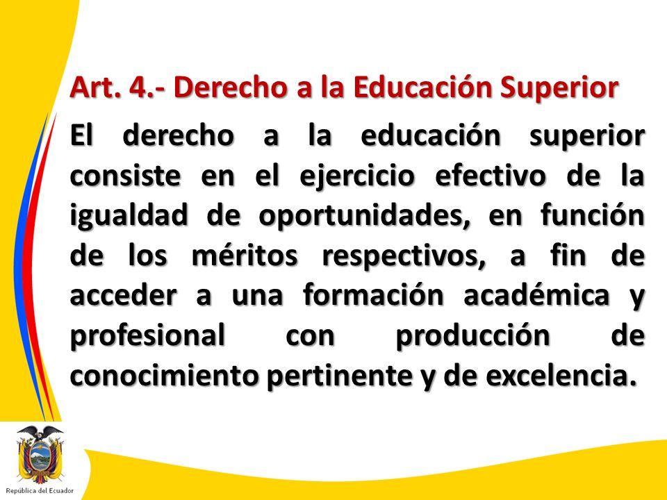 Art. 4.- Derecho a la Educación Superior El derecho a la educación superior consiste en el ejercicio efectivo de la igualdad de oportunidades, en func