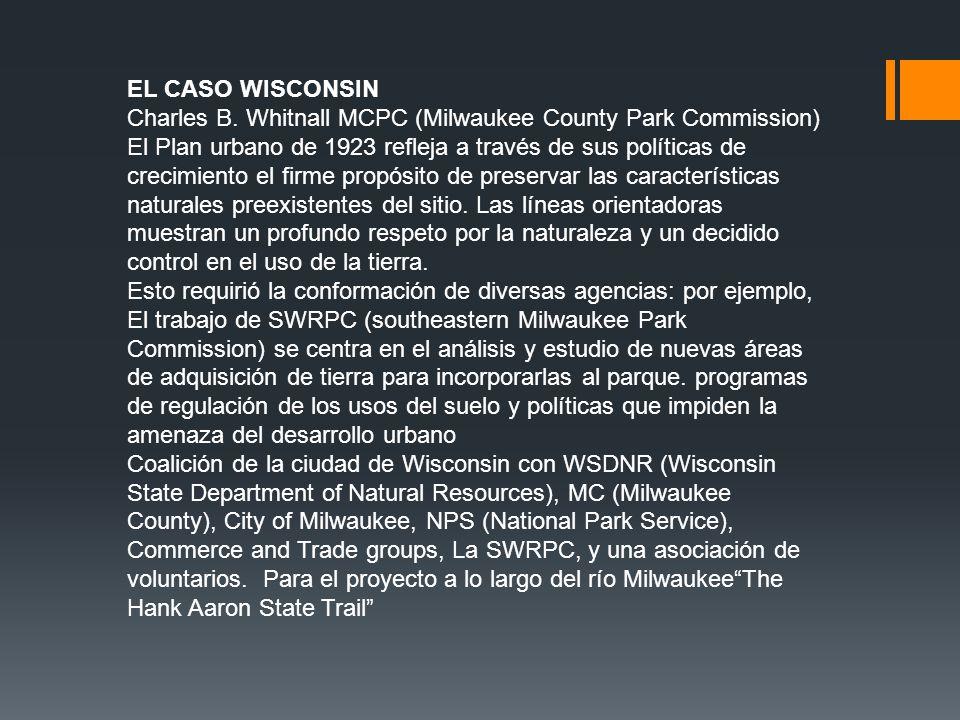 EL CASO WISCONSIN Charles B. Whitnall MCPC (Milwaukee County Park Commission) El Plan urbano de 1923 refleja a través de sus políticas de crecimiento