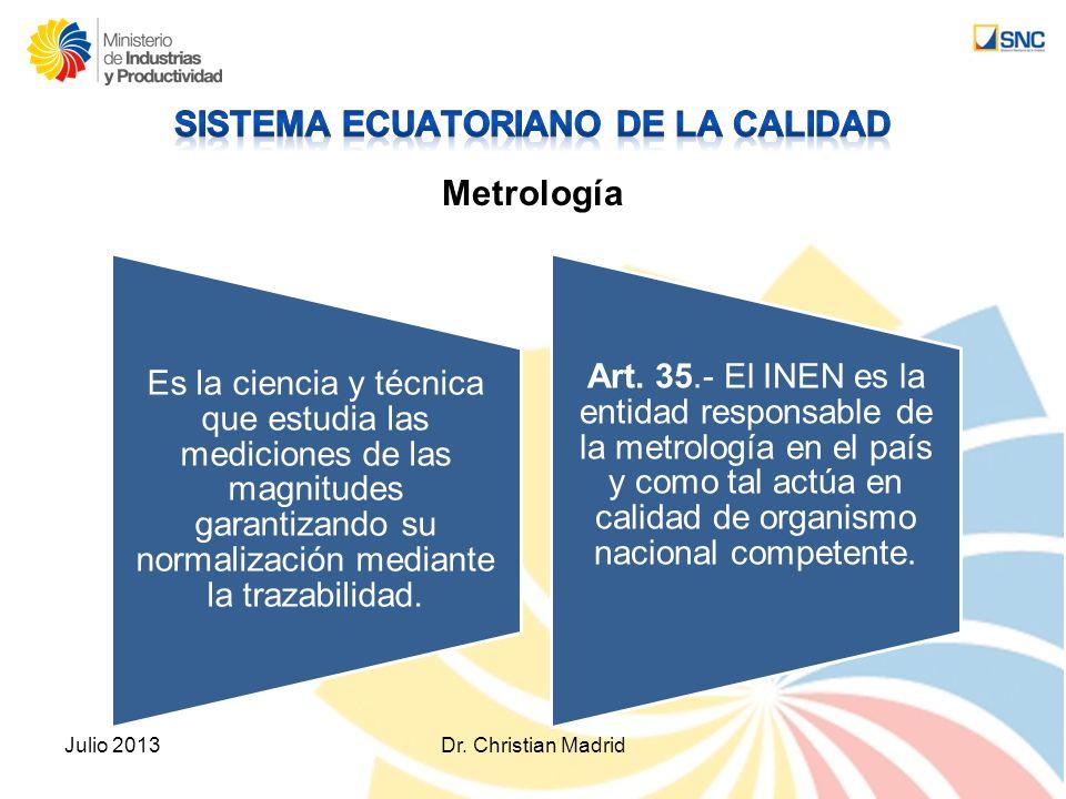 Metrología Julio 2013Dr. Christian Madrid Es la ciencia y técnica que estudia las mediciones de las magnitudes garantizando su normalización mediante