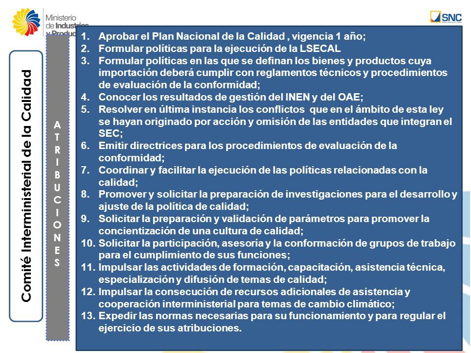 Comité Interministerial de la Calidad 1.Aprobar el Plan Nacional de la Calidad, vigencia 1 año; 2.Formular políticas para la ejecución de la LSECAL 3.