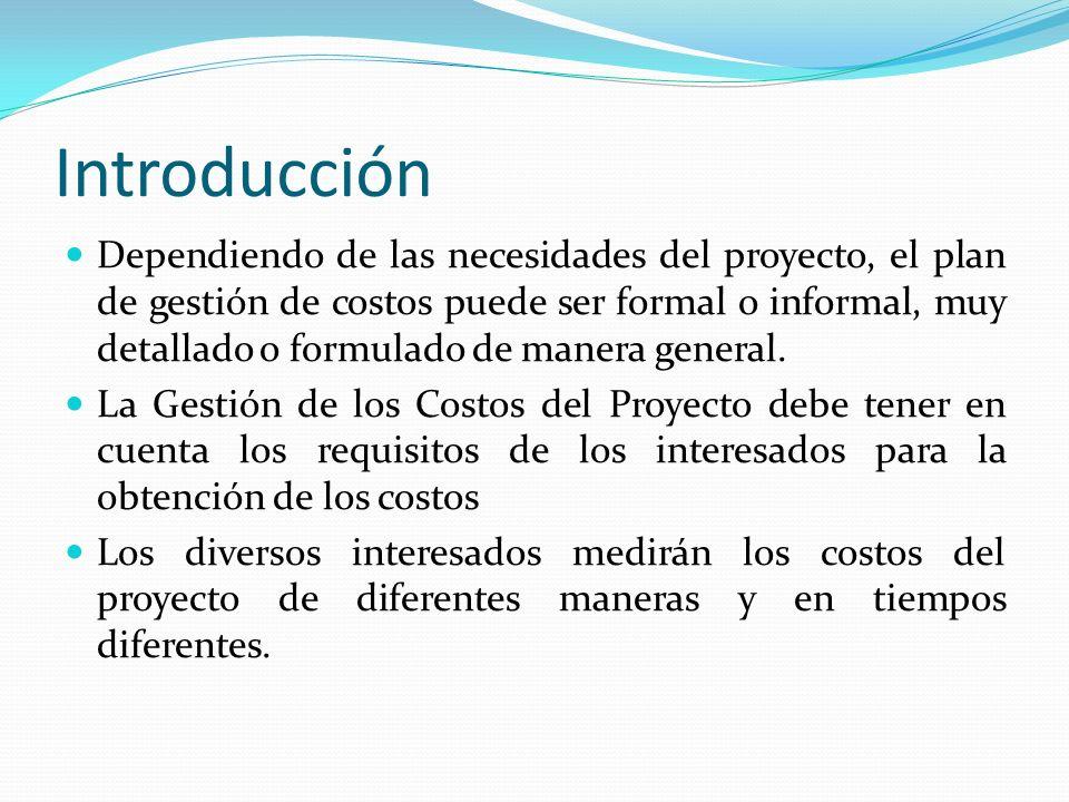 Introducción Dependiendo de las necesidades del proyecto, el plan de gestión de costos puede ser formal o informal, muy detallado o formulado de maner