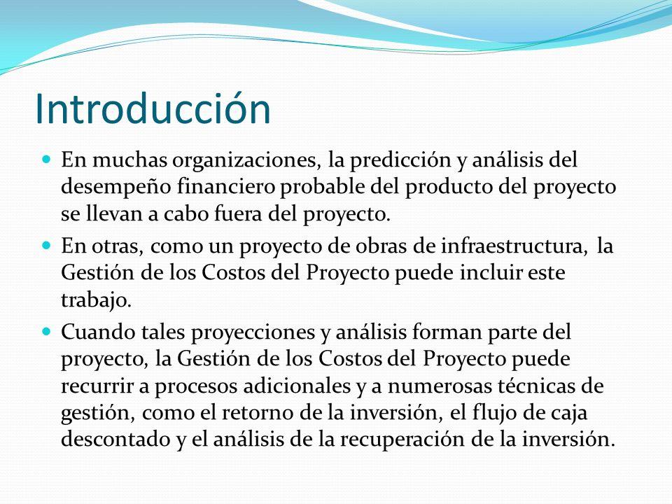 Introducción En muchas organizaciones, la predicción y análisis del desempeño financiero probable del producto del proyecto se llevan a cabo fuera del