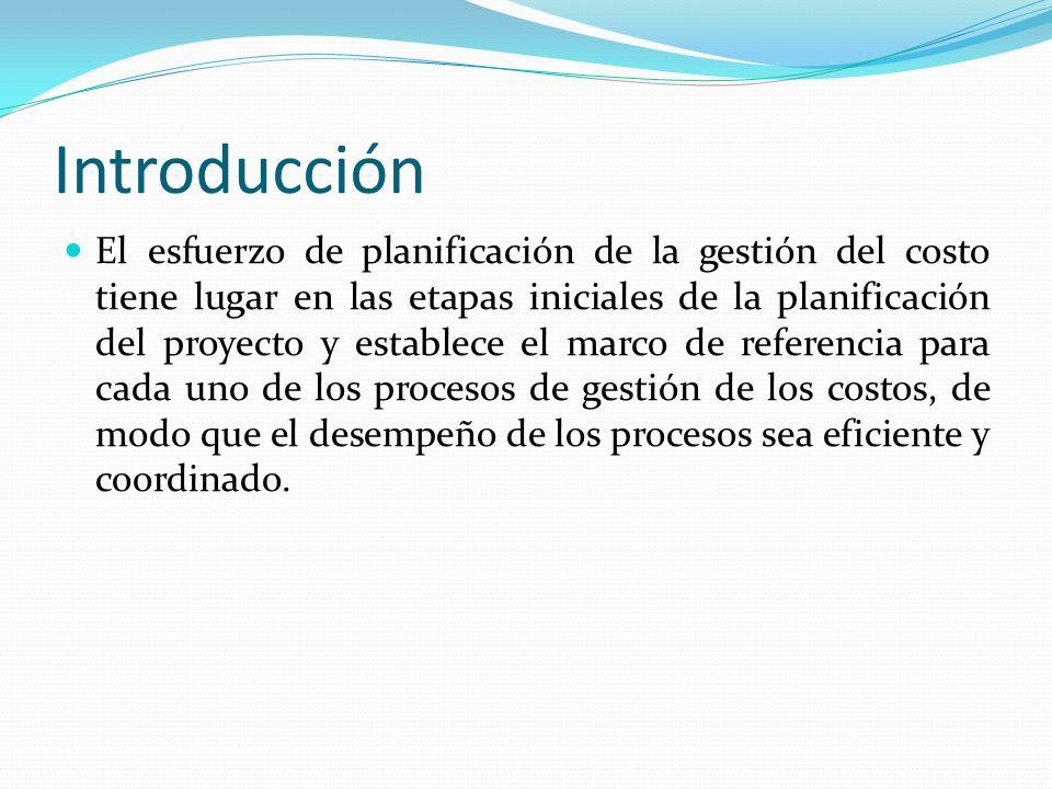 Introducción El esfuerzo de planificación de la gestión del costo tiene lugar en las etapas iniciales de la planificación del proyecto y establece el