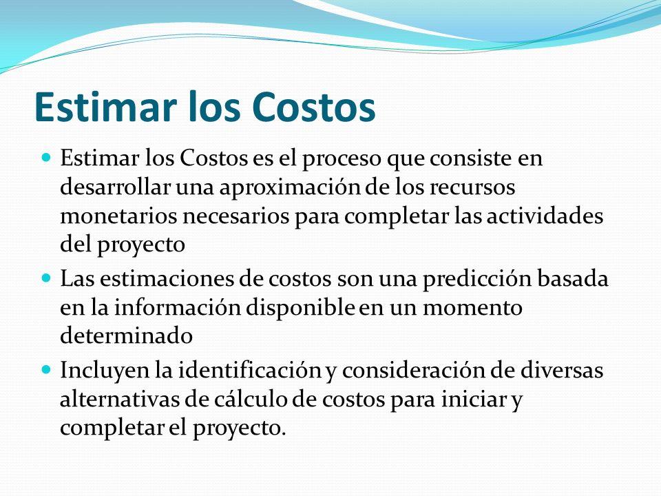 Estimar los Costos Estimar los Costos es el proceso que consiste en desarrollar una aproximación de los recursos monetarios necesarios para completar