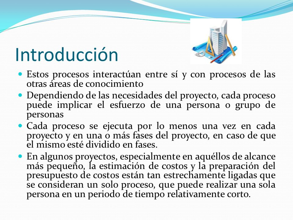 Introducción Estos procesos se presentan aquí como procesos distintos, porque las herramientas y técnicas requeridas para cada uno de ellos son diferentes La capacidad de influir en los costos es mucho mayor en las primeras etapas del proyecto, lo que hace que la definición temprana del alcance del proyecto sea crítica.