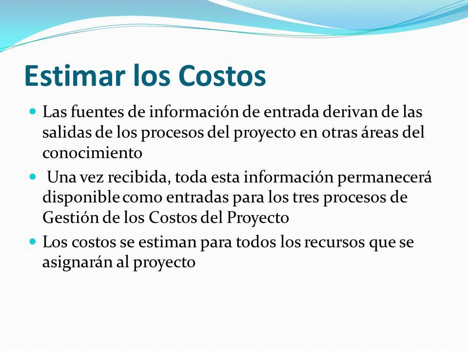 Estimar los Costos Las fuentes de información de entrada derivan de las salidas de los procesos del proyecto en otras áreas del conocimiento Una vez r