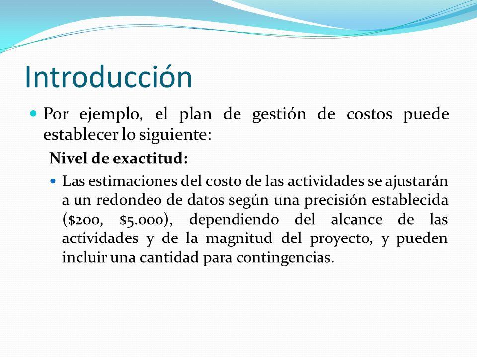 Introducción Por ejemplo, el plan de gestión de costos puede establecer lo siguiente: Nivel de exactitud: Las estimaciones del costo de las actividade