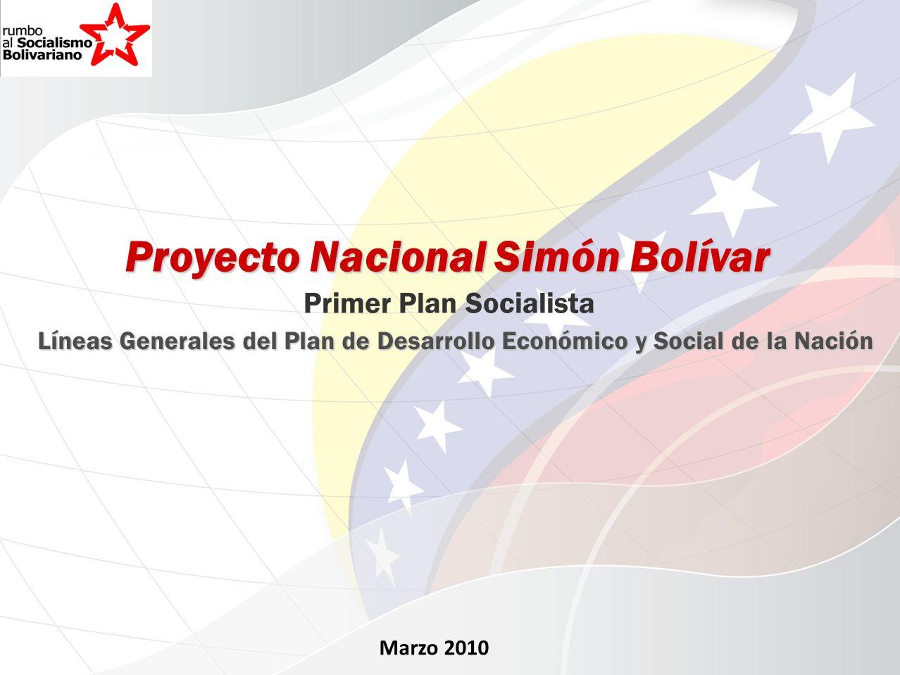 Marzo 2010 Proyecto Nacional Simón Bolívar Primer Plan Socialista Líneas Generales del Plan de Desarrollo Económico y Social de la Nación
