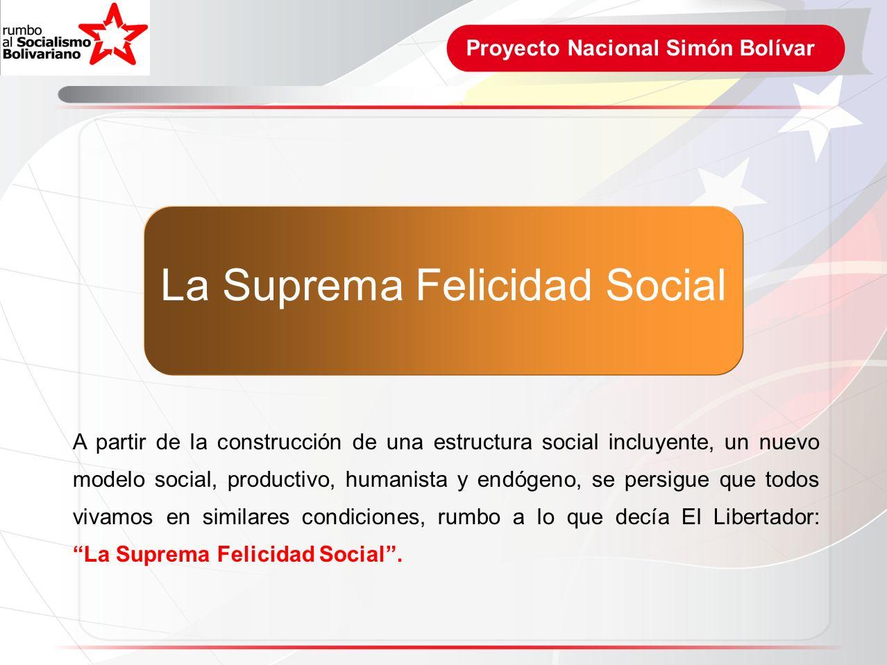 Proyecto Nacional Simón Bolívar A partir de la construcción de una estructura social incluyente, un nuevo modelo social, productivo, humanista y endóg