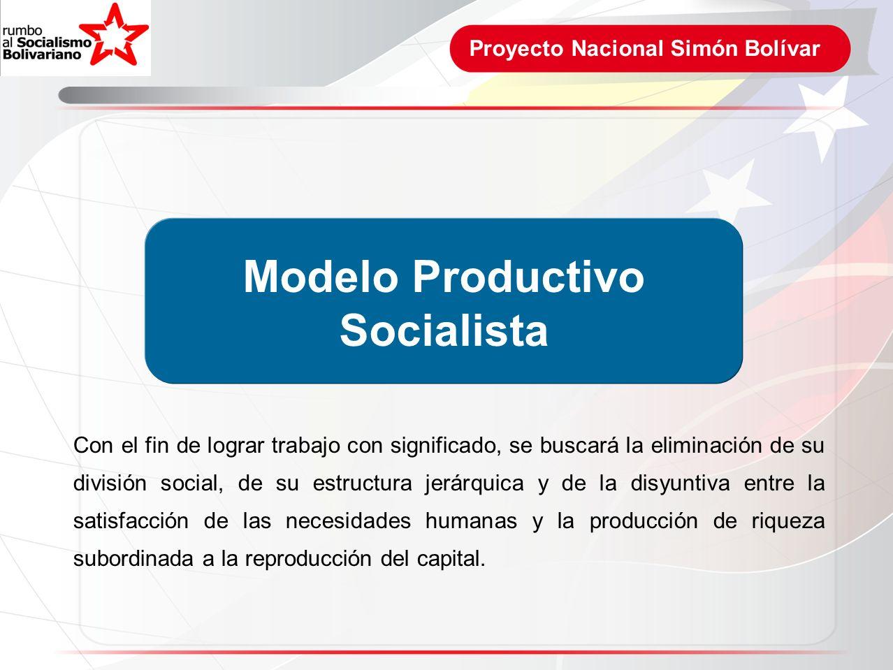 Proyecto Nacional Simón Bolívar Modelo Productivo Socialista Con el fin de lograr trabajo con significado, se buscará la eliminación de su división so