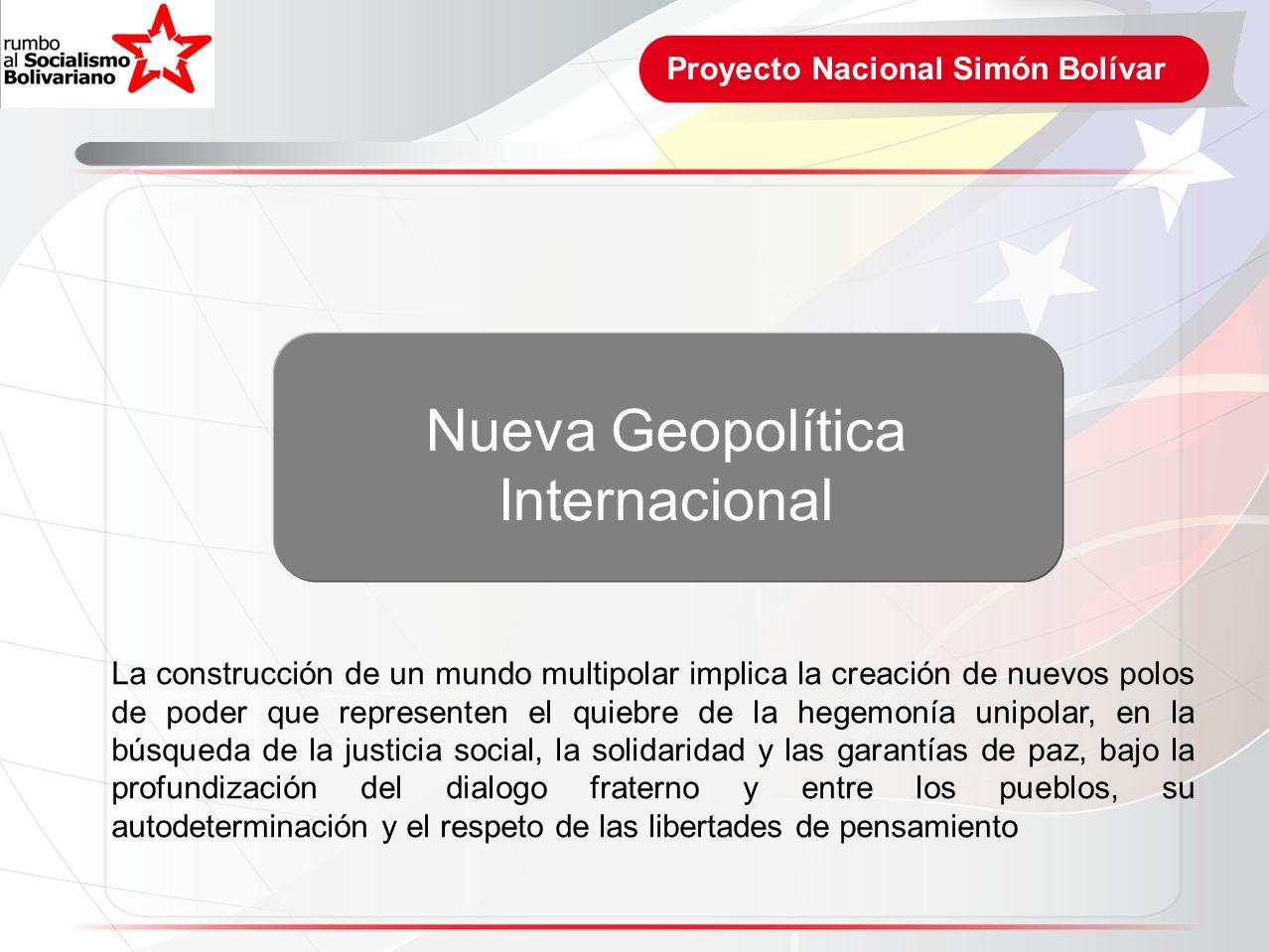 Proyecto Nacional Simón Bolívar La construcción de un mundo multipolar implica la creación de nuevos polos de poder que representen el quiebre de la h