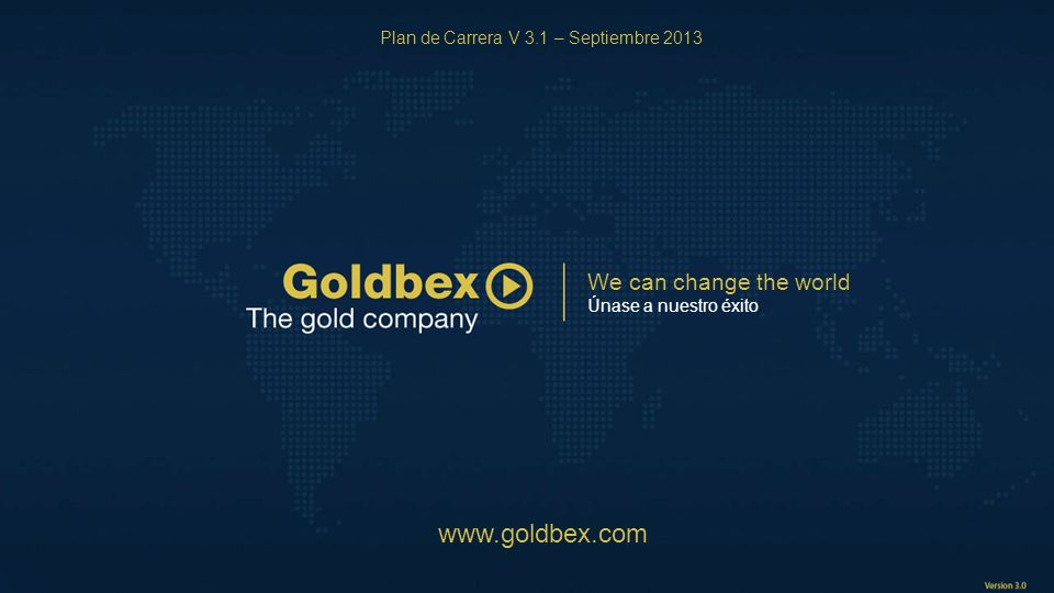We can change the world Únase a nuestro éxito www.goldbex.com Plan de Carrera V 3.1 – Septiembre 2013