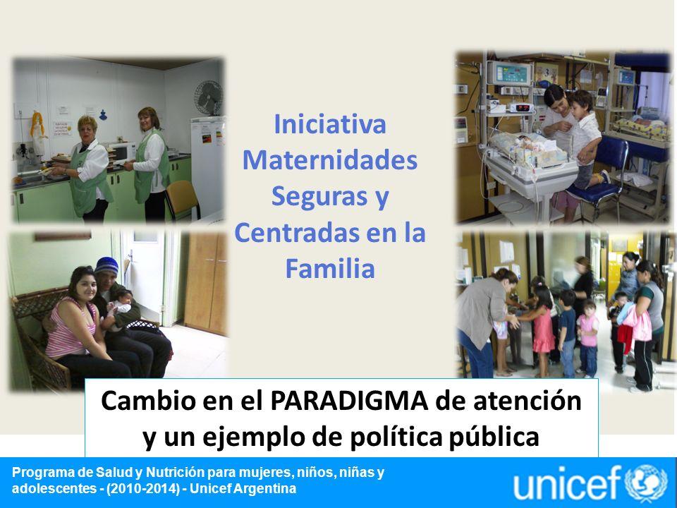 Iniciativa Maternidades Seguras y Centradas en la Familia Cambio en el PARADIGMA de atención y un ejemplo de política pública Programa de Salud y Nutrición para mujeres, niños, niñas y adolescentes - (2010-2014) - Unicef Argentina