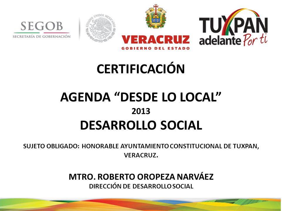 CERTIFICACIÓN AGENDA DESDE LO LOCAL 2013 DESARROLLO SOCIAL SUJETO OBLIGADO: HONORABLE AYUNTAMIENTO CONSTITUCIONAL DE TUXPAN, VERACRUZ. MTRO. ROBERTO O