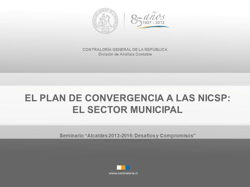 CONTRALORÍA GENERAL DE LA REPÚBLICA División de Análisis Contable EL PLAN DE CONVERGENCIA A LAS NICSP: EL SECTOR MUNICIPAL Seminario Alcaldes 2013-201