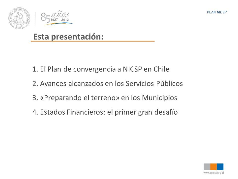 Esta presentación: PLAN NICSP 1. El Plan de convergencia a NICSP en Chile 2. Avances alcanzados en los Servicios Públicos 3. «Preparando el terreno» e