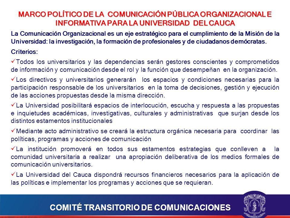 MARCO POLÍTICO DE LA COMUNICACIÓN PÚBLICA ORGANIZACIONAL E INFORMATIVA PARA LA UNIVERSIDAD DEL CAUCA La Comunicación Organizacional es un eje estratégico para el cumplimiento de la Misión de la Universidad: la investigación, la formación de profesionales y de ciudadanos demócratas.