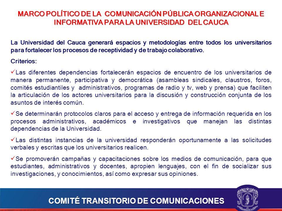 MARCO POLÍTICO DE LA COMUNICACIÓN PÚBLICA ORGANIZACIONAL E INFORMATIVA PARA LA UNIVERSIDAD DEL CAUCA La Universidad del Cauca generará espacios y metodologías entre todos los universitarios para fortalecer los procesos de receptividad y de trabajo colaborativo.