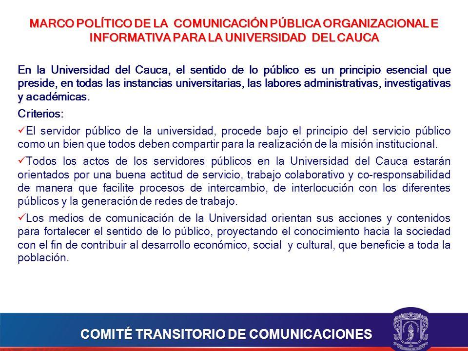 MARCO POLÍTICO DE LA COMUNICACIÓN PÚBLICA ORGANIZACIONAL E INFORMATIVA PARA LA UNIVERSIDAD DEL CAUCA En la Universidad del Cauca, el sentido de lo público es un principio esencial que preside, en todas las instancias universitarias, las labores administrativas, investigativas y académicas.