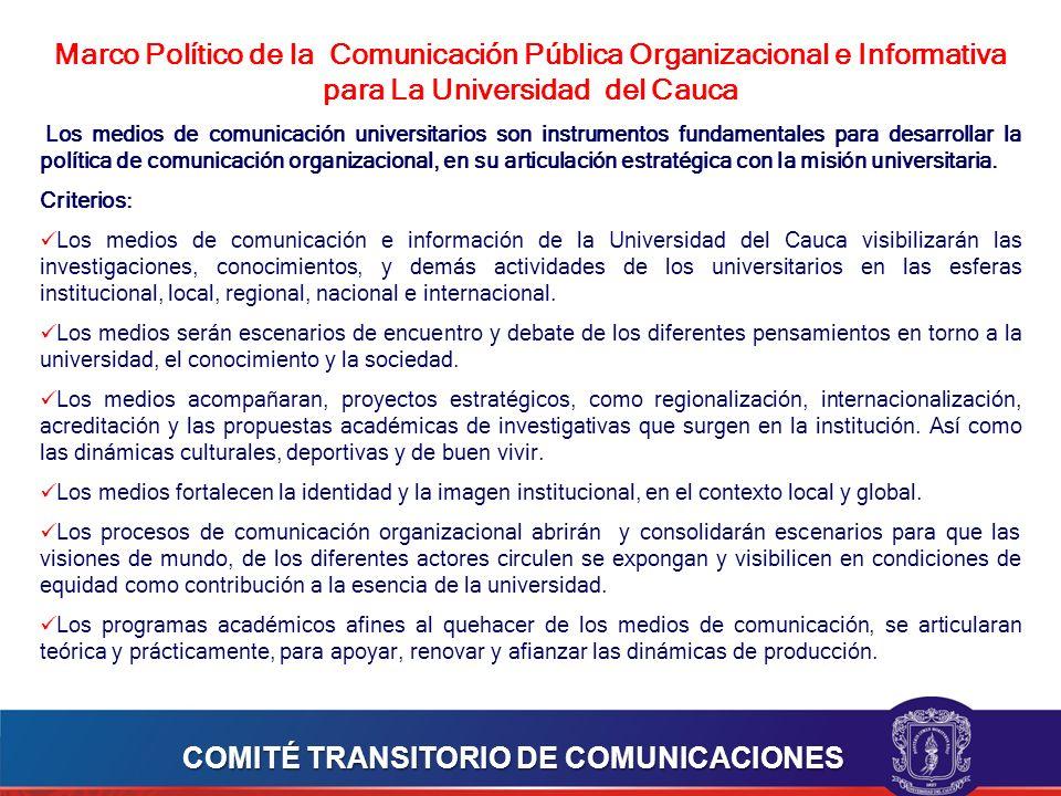 Marco Político de la Comunicación Pública Organizacional e Informativa para La Universidad del Cauca Los medios de comunicación universitarios son instrumentos fundamentales para desarrollar la política de comunicación organizacional, en su articulación estratégica con la misión universitaria.