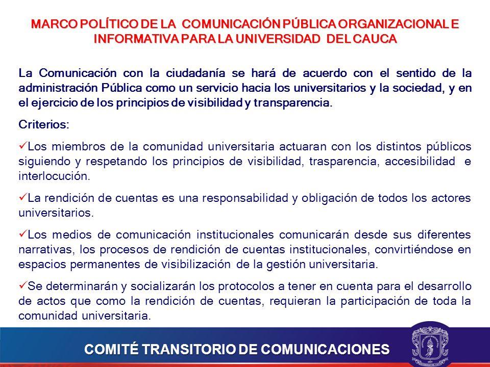 MARCO POLÍTICO DE LA COMUNICACIÓN PÚBLICA ORGANIZACIONAL E INFORMATIVA PARA LA UNIVERSIDAD DEL CAUCA La Comunicación con la ciudadanía se hará de acuerdo con el sentido de la administración Pública como un servicio hacia los universitarios y la sociedad, y en el ejercicio de los principios de visibilidad y transparencia.