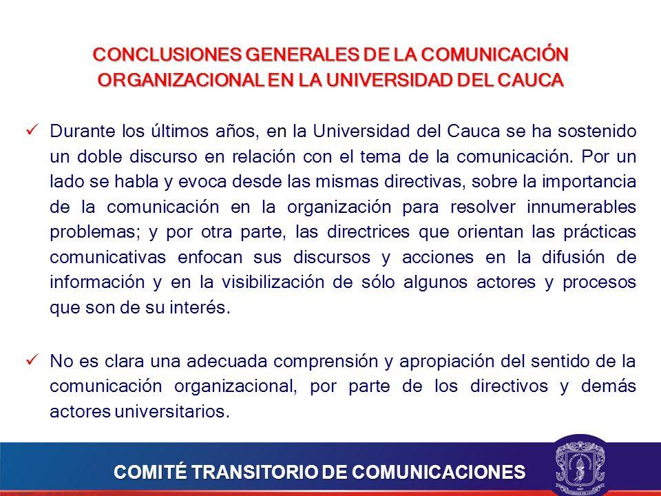CONCLUSIONES GENERALES DE LA COMUNICACIÓN ORGANIZACIONAL EN LA UNIVERSIDAD DEL CAUCA Durante los últimos años, en la Universidad del Cauca se ha sostenido un doble discurso en relación con el tema de la comunicación.