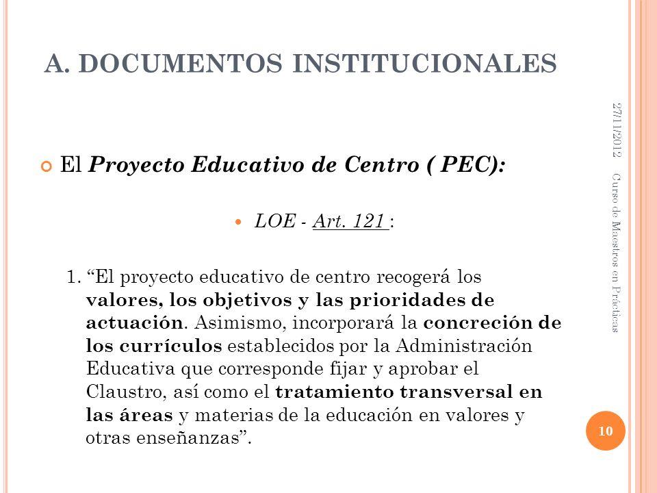 A. DOCUMENTOS INSTITUCIONALES El Proyecto Educativo de Centro ( PEC): LOE - Art. 121 : 1. El proyecto educativo de centro recogerá los valores, los ob