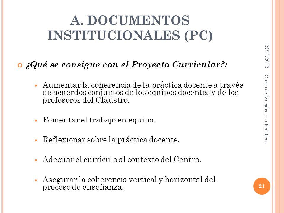 A. DOCUMENTOS INSTITUCIONALES (PC) ¿Qué se consigue con el Proyecto Curricular?: Aumentar la coherencia de la práctica docente a través de acuerdos co