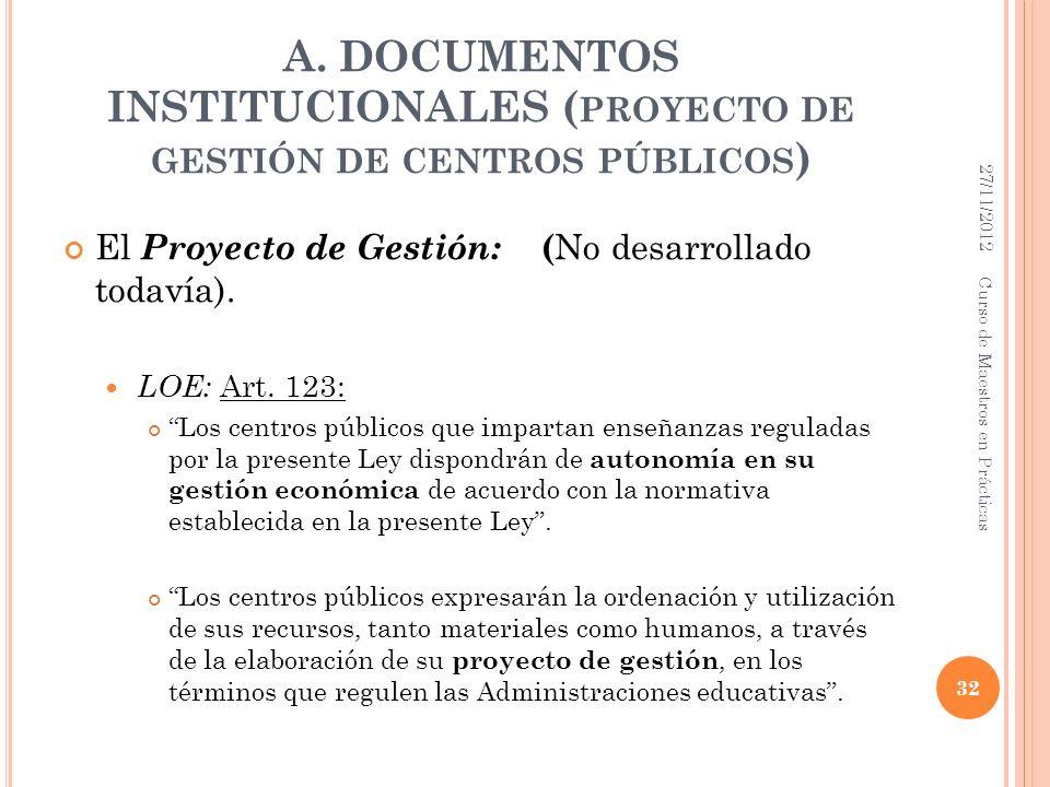 A. DOCUMENTOS INSTITUCIONALES ( PROYECTO DE GESTIÓN DE CENTROS PÚBLICOS ) El Proyecto de Gestión: ( No desarrollado todavía). LOE: Art. 123: Los centr