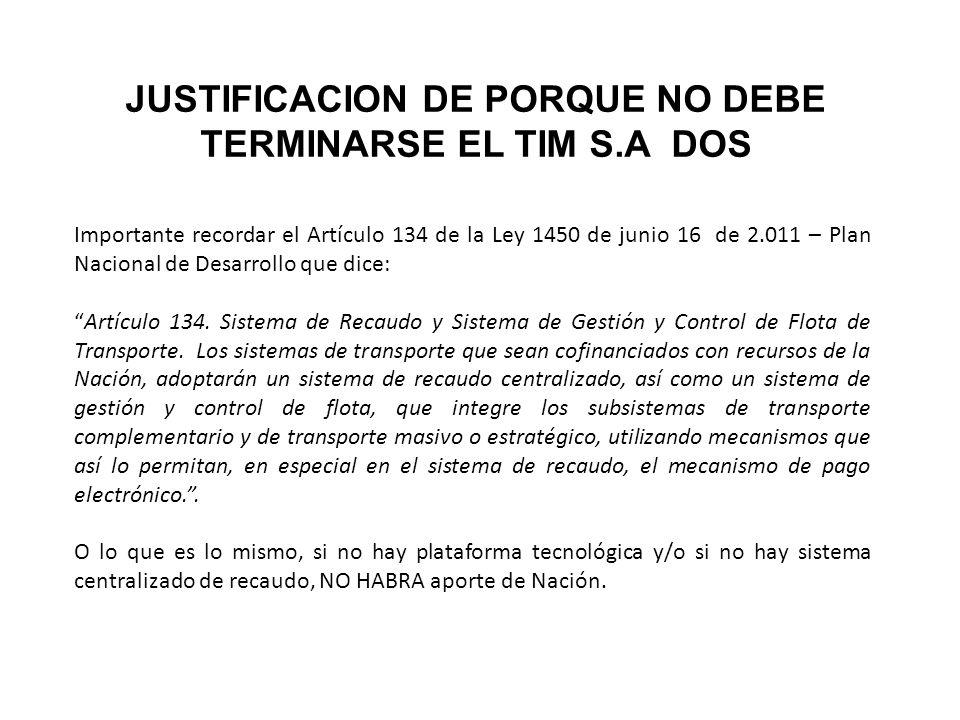 JUSTIFICACION DE PORQUE NO DEBE TERMINARSE EL TIM S.A DOS Importante recordar el Artículo 134 de la Ley 1450 de junio 16 de 2.011 – Plan Nacional de Desarrollo que dice: Artículo 134.