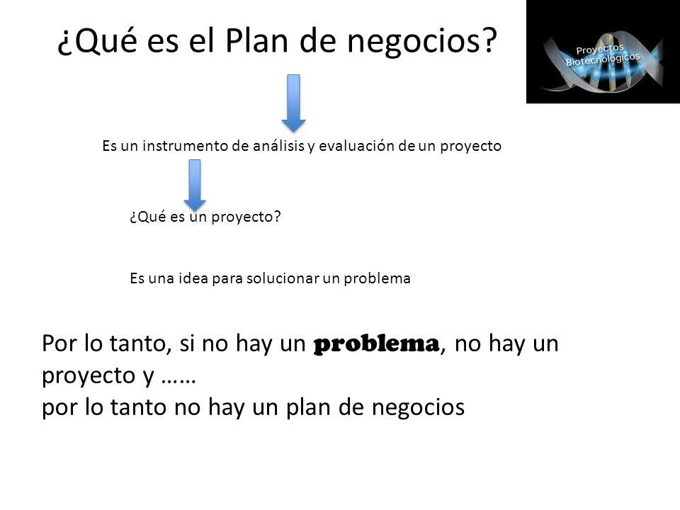 ¿Qué es el Plan de negocios? ¿Qué es un proyecto? Es una idea para solucionar un problema Por lo tanto, si no hay un problema, no hay un proyecto y ……