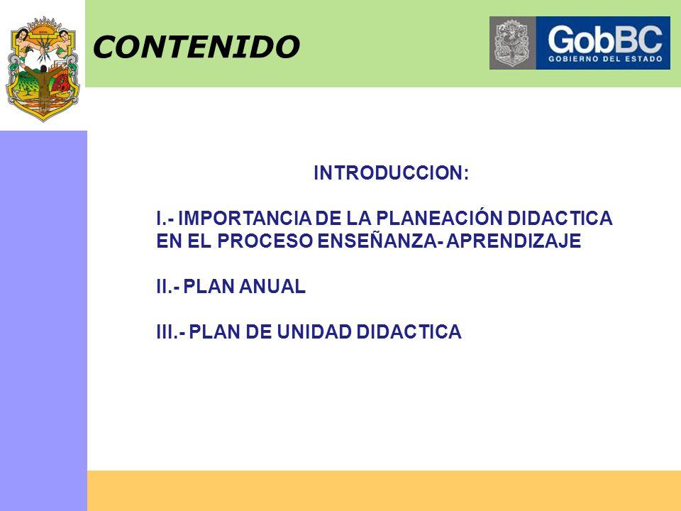 INTRODUCCION: I.- IMPORTANCIA DE LA PLANEACIÓN DIDACTICA EN EL PROCESO ENSEÑANZA- APRENDIZAJE II.- PLAN ANUAL III.- PLAN DE UNIDAD DIDACTICA CONTENIDO