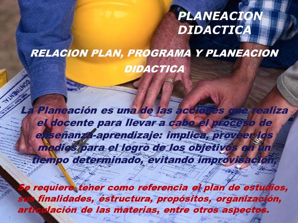 RELACION PLAN, PROGRAMA Y PLANEACION DIDACTICA La Planeación es una de las acciones que realiza el docente para llevar a cabo el proceso de enseñanza-aprendizaje: implica, proveer los medios para el logro de los objetivos en un tiempo determinado, evitando improvisación.