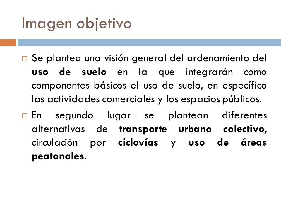Imagen objetivo Se plantea una visión general del ordenamiento del uso de suelo en la que integrarán como componentes básicos el uso de suelo, en específico las actividades comerciales y los espacios públicos.